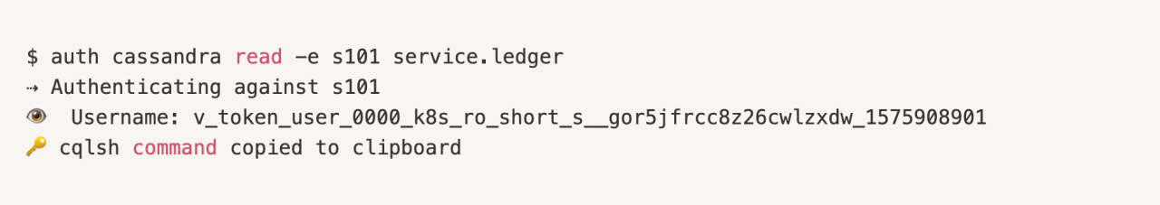 $ auth cassandra read -e s101 service.ledger ⇢ Authenticating against s101 👁  Username: v_token_user_0000_k8s_ro_short_s__gor5jfrcc8z26cwlzxdw_1575908901 🔑 cqlsh command copied to clipboard