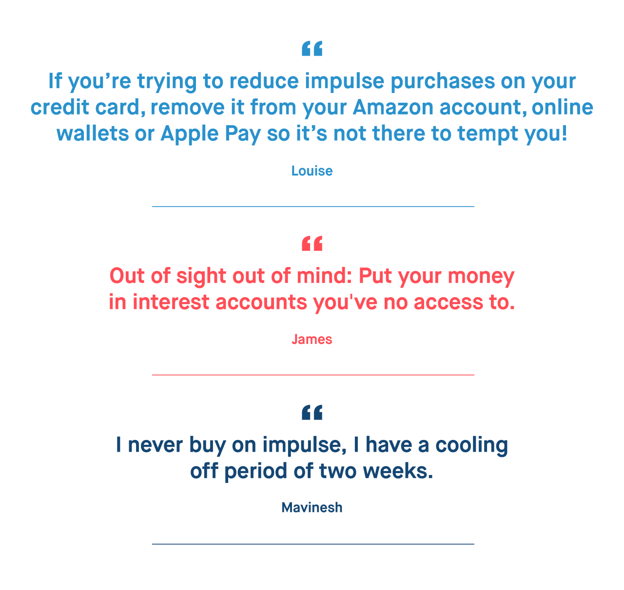 Louise – If you're trying to reduce impulse purchases on your credit card, remove it from your Amazon account, online wallets or Apple Pay so it's not there to tempt you!  James – Out of sight out of mind: Put your money in interest accounts you've no access to.   Mavinesh – I never buy on impulse, I have a cooling off period of two weeks.