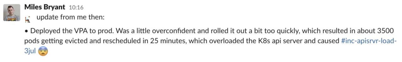 """""""Deployed the VPA to prod. Was a little overconfident and rolled it out a bit too quickly, which resulted in about 3500 pods getting evicted and rescheduled in 25 minutes, which overloaded the K8s api server and caused #inc-apisvr-load-3jul 😨"""""""