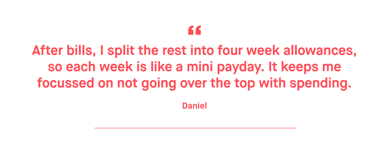 Daniel – After bills, I split the rest into four week allowances, so each week is like a mini payday. It keeps me focussed on not going over the top with spending.