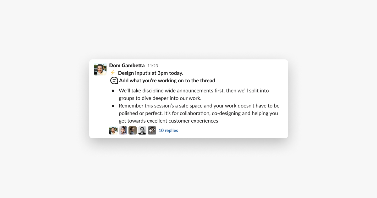 """screenshot of a Slack message saying   """"Design Input's at 3pm today.   Add what your'e working on to the thread   – We'll take discipline wide announcements first, then we'll split into groups to dive deeper into our work  – Remember the session's a safe space and your work doesn't have to be polished or perfect. It's for collaboration, co-designing and helping you get towards excellent customer experiences."""""""