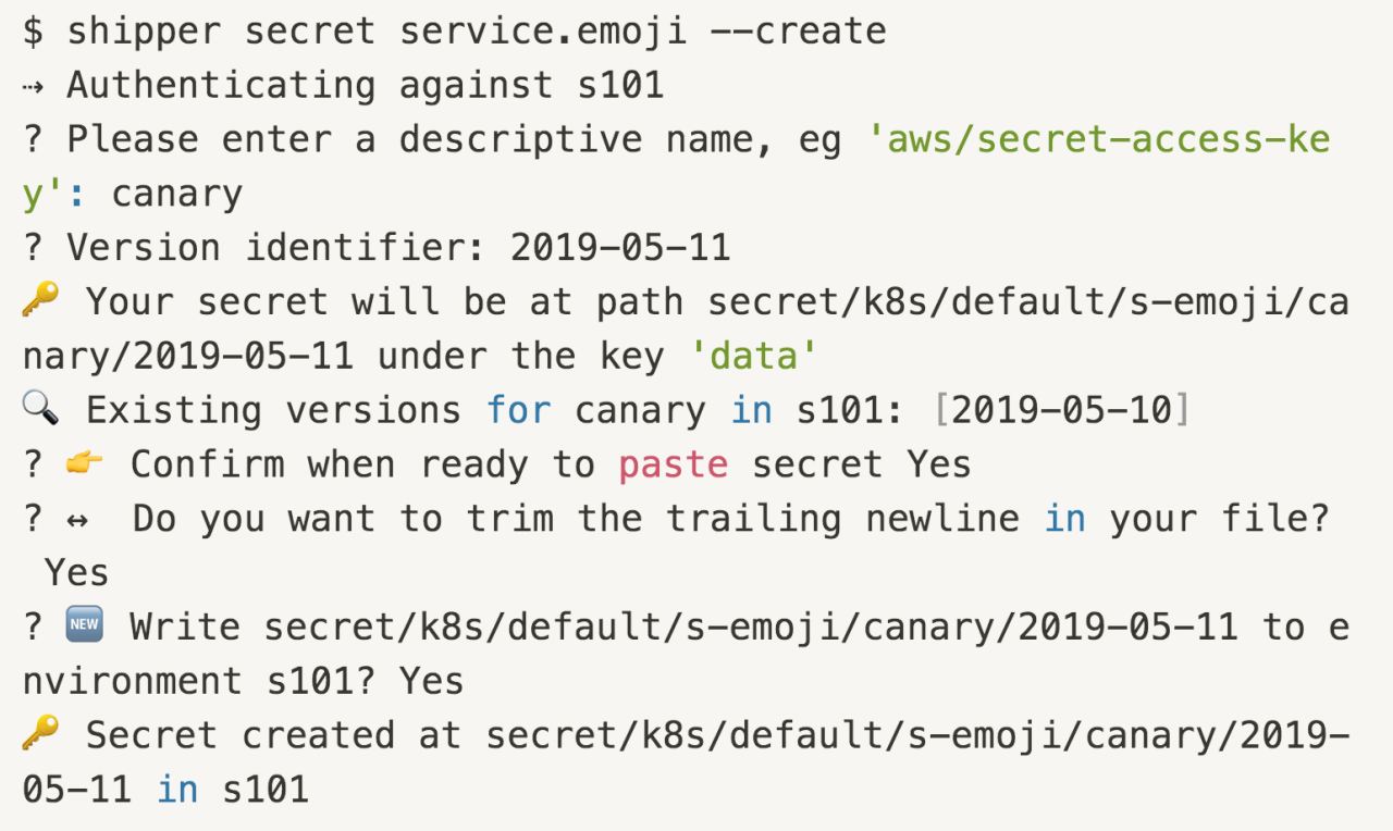 $ shipper secret service.emoji --create ⇢ Authenticating against s101 ? Please enter a descriptive name, eg 'aws/secret-access-key': canary ? Version identifier: 2019-05-11 🔑 Your secret will be at path secret/k8s/default/s-emoji/canary/2019-05-11 under the key 'data' 🔍 Existing versions for canary in s101: [2019-05-10] ? 👉 Confirm when ready to paste secret Yes ? ↔️  Do you want to trim the trailing newline in your file? Yes ? 🆕 Write secret/k8s/default/s-emoji/canary/2019-05-11 to environment s101? Yes 🔑 Secret created at secret/k8s/default/s-emoji/canary/2019-05-11 in s101