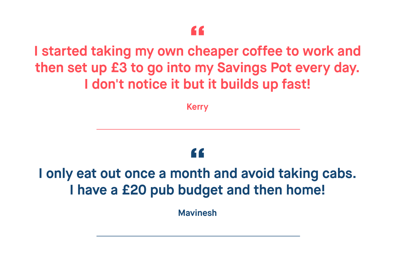 Kerry – I started taking my own cheaper coffee to work and then set up £3 to go into my Savings Pot every day. I don't notice it but it builds up fast!  Mavinesh – I only eat out once a month and avoid taking cabs. I have a £20 pub budget and then home!