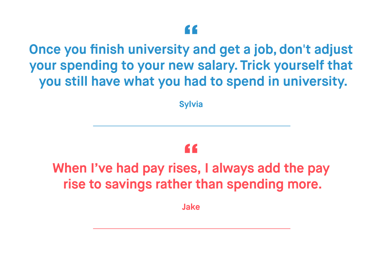 Sylvia – Once you finish university and get a job, don't adjust your spending to your new salary. Trick yourself that you still have what you had to spend in university.  Jake – When I've had pay rises, I always add the pay rise to savings rather than spending more.
