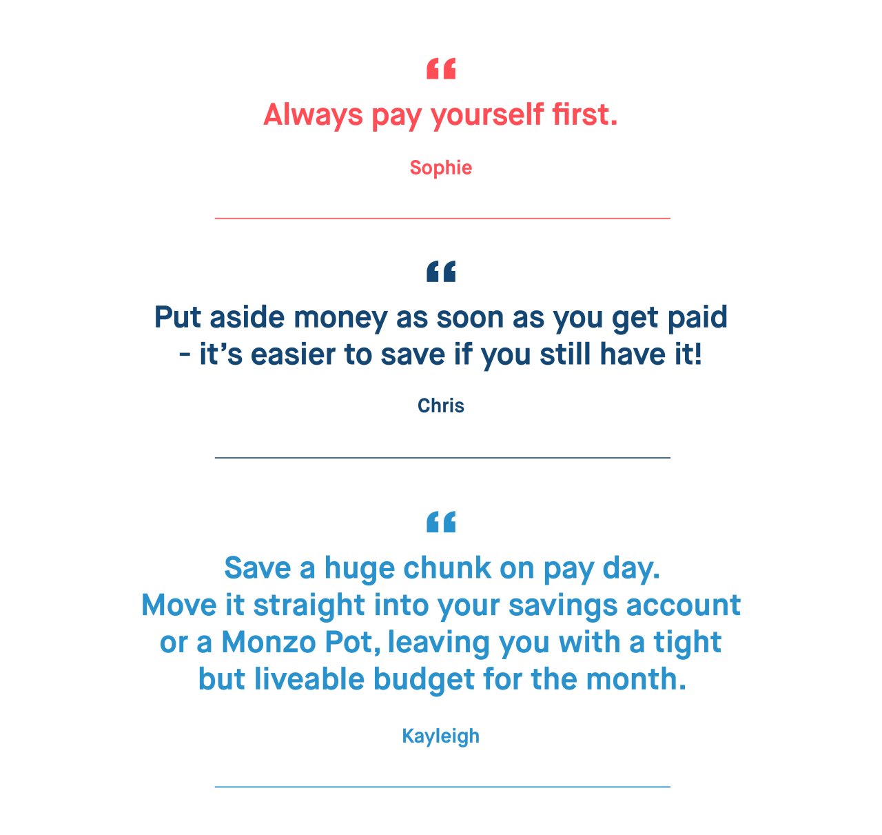 Sophie – Always pay yourself first.   Chris – Put aside money as soon as you get paid – it's easier to save if you still have it!   Kayleigh – Save a huge chunk on pay day. Move it straight into your savings account or a Monzo Pot, leaving you with a tight but liveable budget for the month.
