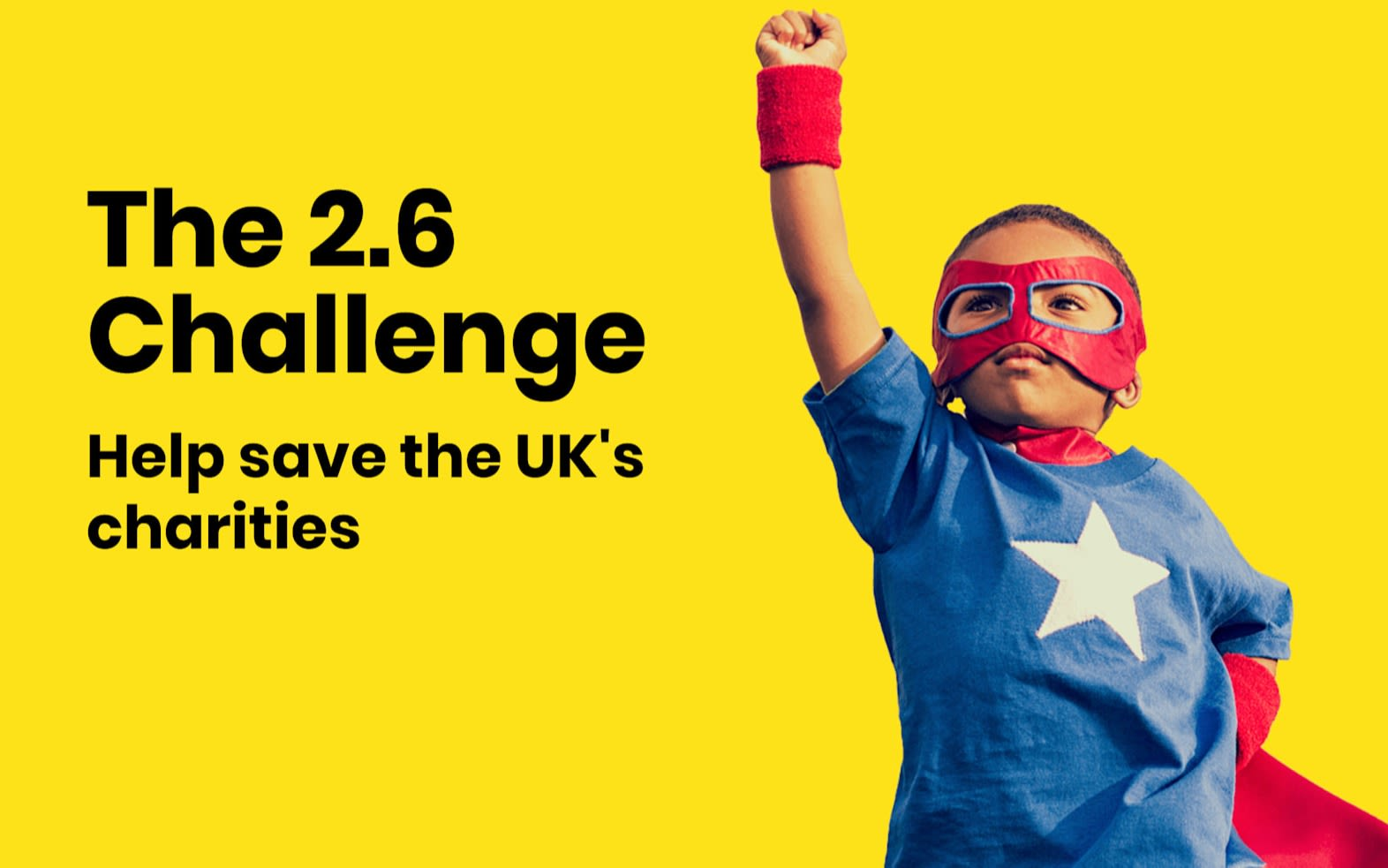 "Image of a young boy in a superhero mask and cape on a yellow background.  ""The 2.6 Challenge Help save UK Charities"" is written in black"