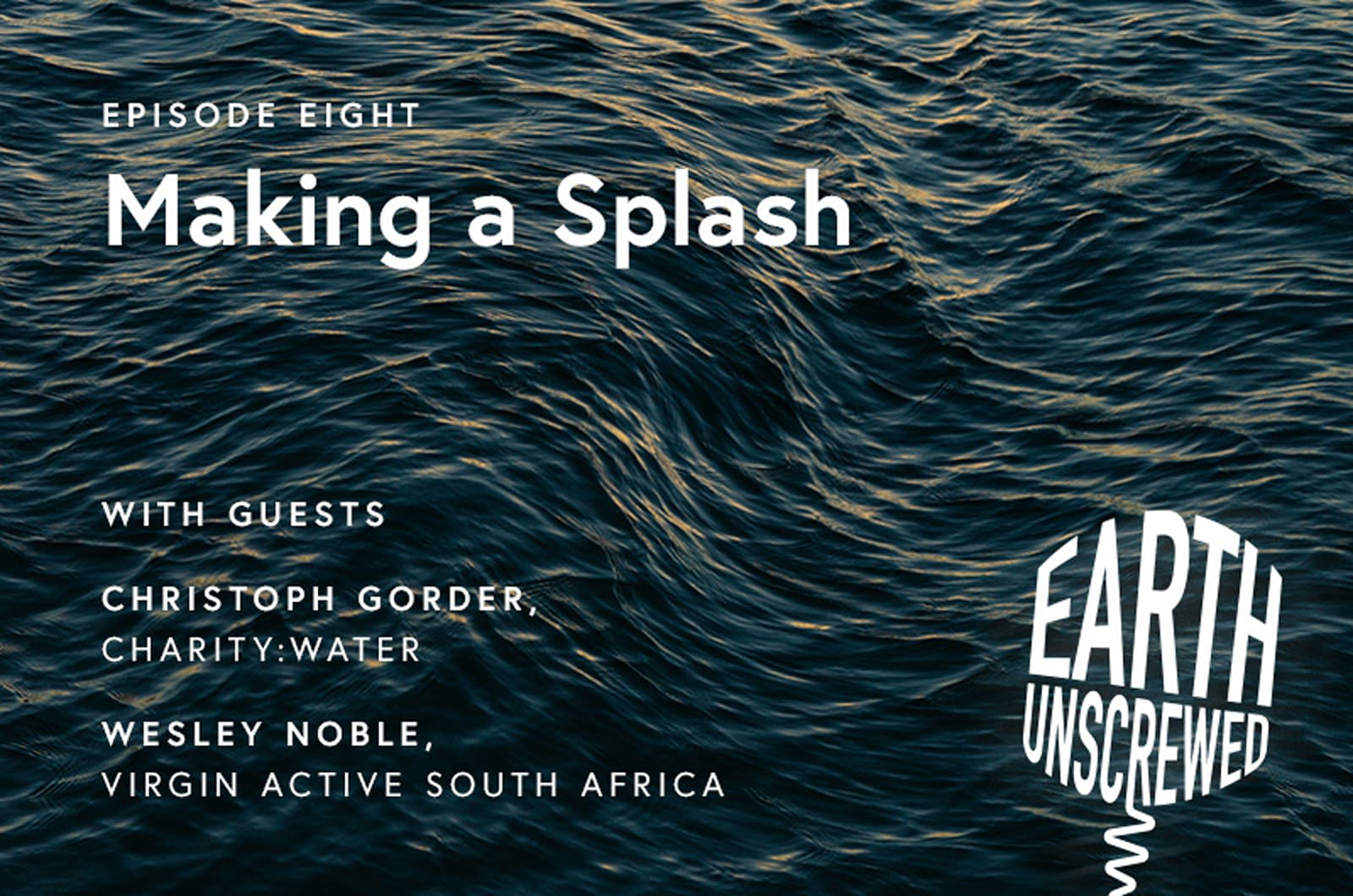 White text over an image of the sea, that reads 'Episode eight. Making a splash with guests Christoph Gorder, Charity Water, Wesley Noble, Virgin Active South Africa
