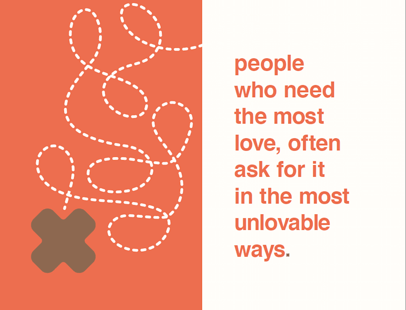 Orange text on a white background that reads 'people who need the most love, often ask for it in the most unlovable ways'