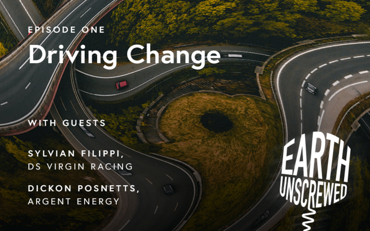 Background image of roads. White text over it reads 'Episode one, driving change. With guests Sylvian Filippi, DS Virgin Racing, Dickon Posnetts, Argent Energy. Earth Unscrewed'