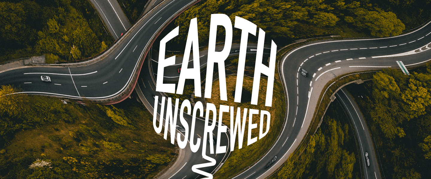 White text that reads 'Earth Unscrewed' over a background image of roads