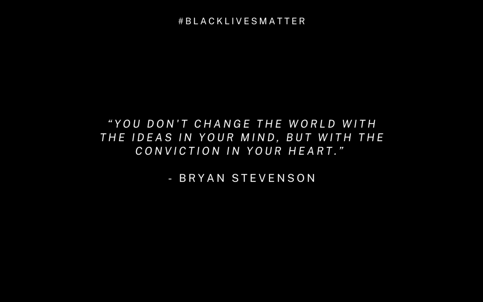 "Black graphic with white text reading #BlackLivesMatter ""You don't change the world with the ideas in your mind, but with the conviction in your heart."" - Bryan Stevenson"