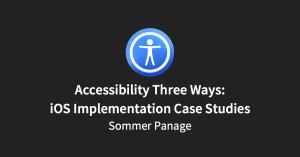 Accessibility Three Ways: iOS Implementation Case Studies
