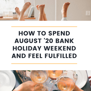 How to spend August '20 bank holiday weekend and feel fulfilled