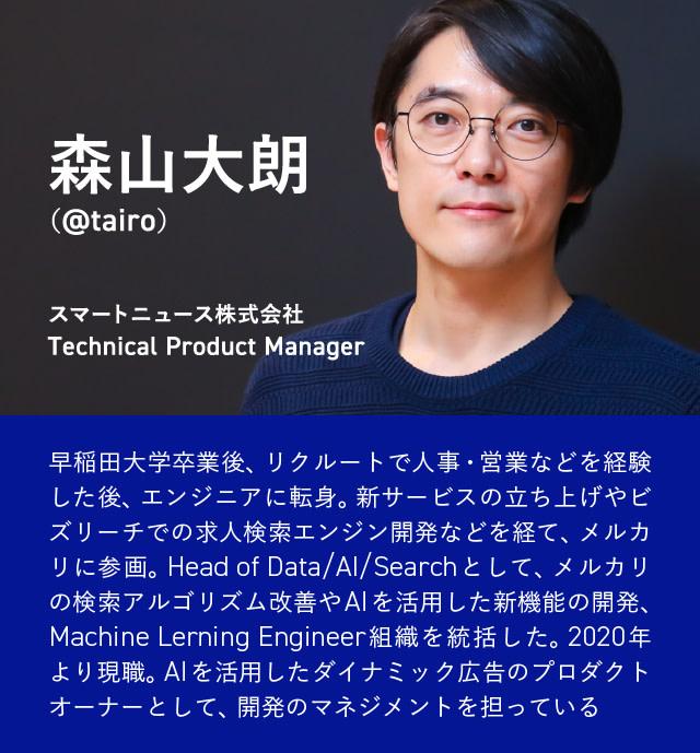 スマートニュース株式会社 Technical Product Manager 森山大朗(@tairo):早稲田大学卒業後、リクルートで人事・営業などを経験した後、エンジニアに転身。新サービスの立ち上げやビズリーチでの求人検索エンジン開発などを経て、メルカリに参画。Head of Data/AI/Searchとして、メルカリの検索アルゴリズム改善やAIを活用した新機能の開発、Machine Lerning Engineer組織を統括した。2020年より現職。AIを活用したダイナミック広告のプロダクトオーナーとして、開発のマネジメントを担っている