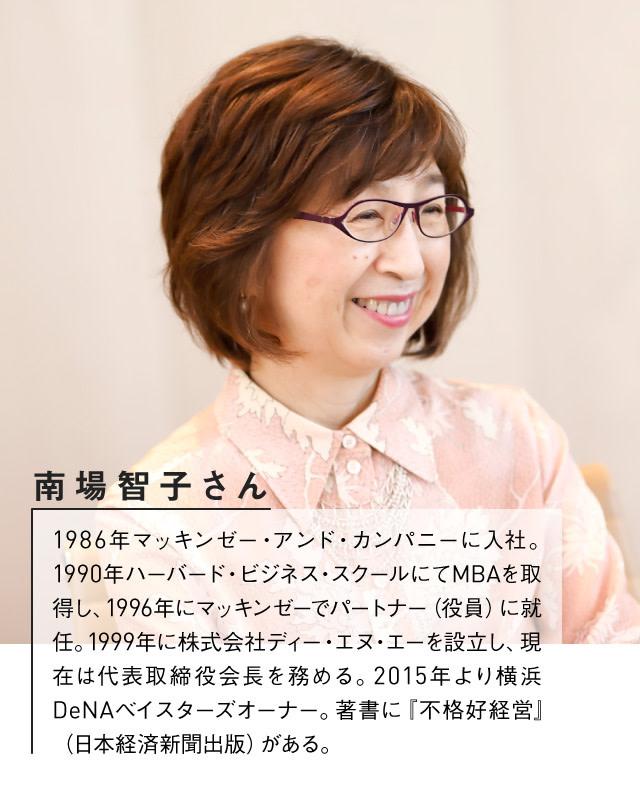 DeNA南場智子さんプロフィール:1986年マッキンゼー・アンド・カンパニーに入社。1990年ハーバード・ビジネス・スクールにてMBAを取得し、1996年にマッキンゼーでパートナー(役員)に就任。1999年に株式会社ディー・エヌ・エーを設立し、現在は代表取締役会長を務める。2015年より横浜DeNAベイスターズオーナー。著書に『不格好経営』(日本経済新聞出版)がある。