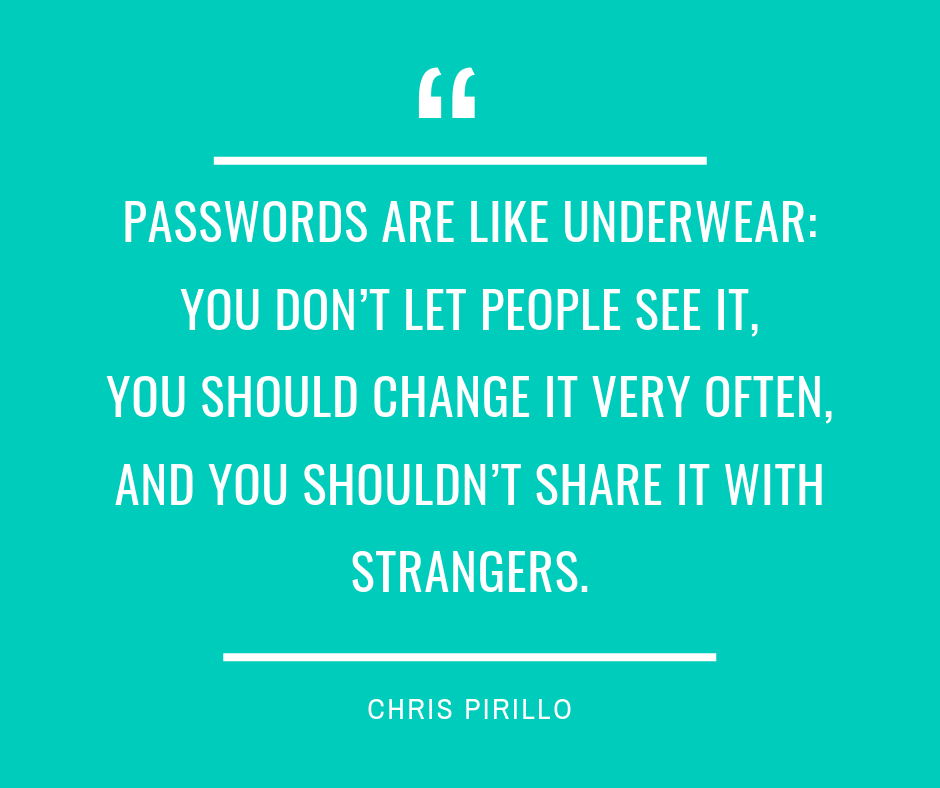 Passwords are like underwear you don't let people see it, you should change it very often, and you shouldn't share it with strangers.