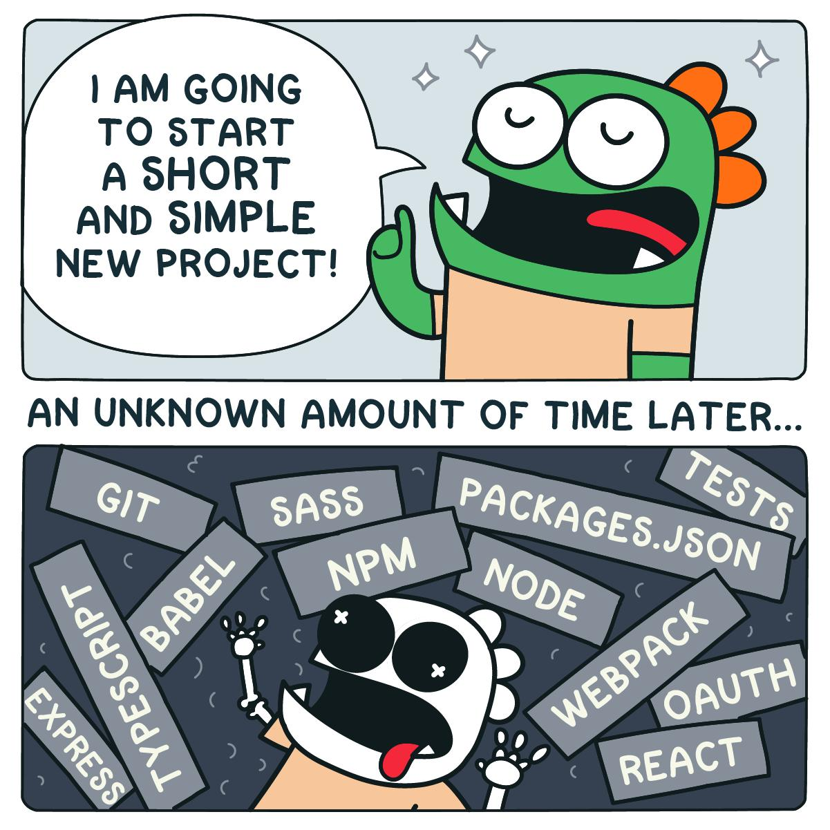 Comic with two panes, first a protagonist eagerly declaring they will start a short simple project, second an unknown time later the protagonist is overwhelmed by a plethora of tools, frameworks, technologies. Source: https://twitter.com/garabatokid/status/1111583391705690112