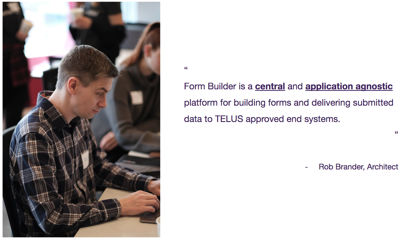 Form Builder is a central and application agnostic platform for building forms and delivering submitted data to TELUS approved end systems - Rob Brander, Architect