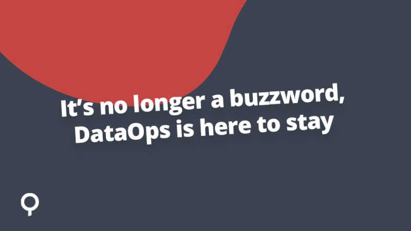 It's no longer a buzzword, DataOps is here to stay