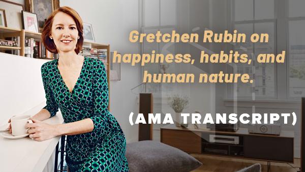 AMA Transcript: Gretchen Rubin on happiness, habits, and human nature