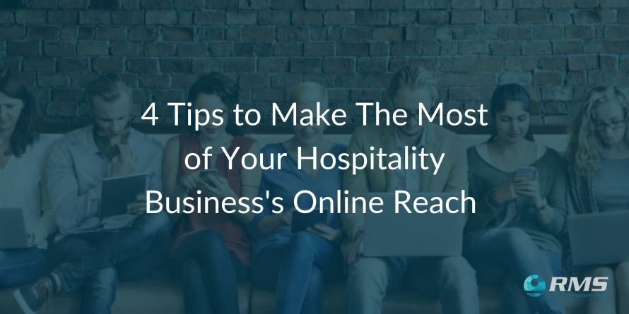 4 Tips to Make the Most of Your Hospitality Business's Online Reach