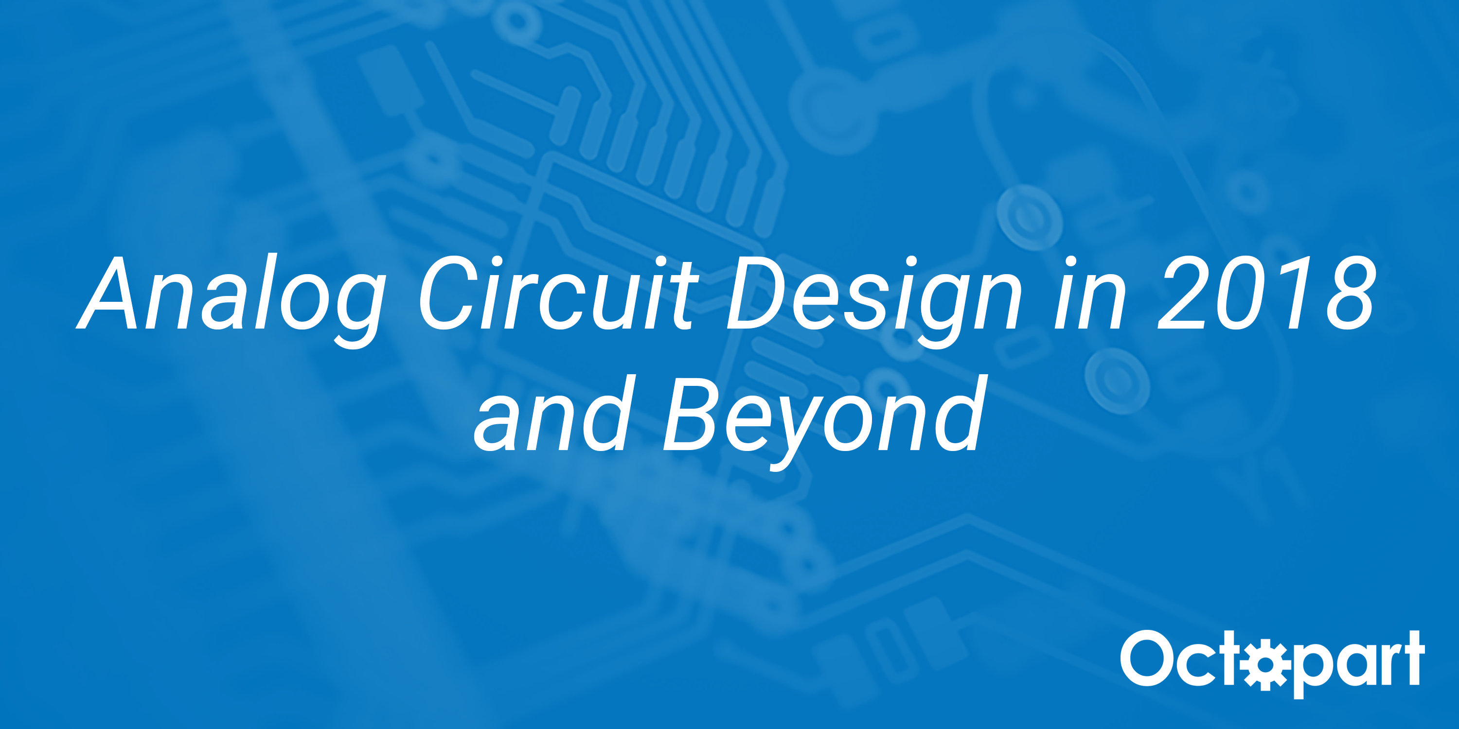 Analog Circuit Design In 2018 And Beyond Octopart