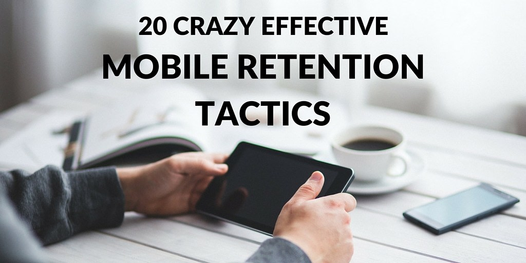 20 Crazy Effective Mobile Retention Tactics