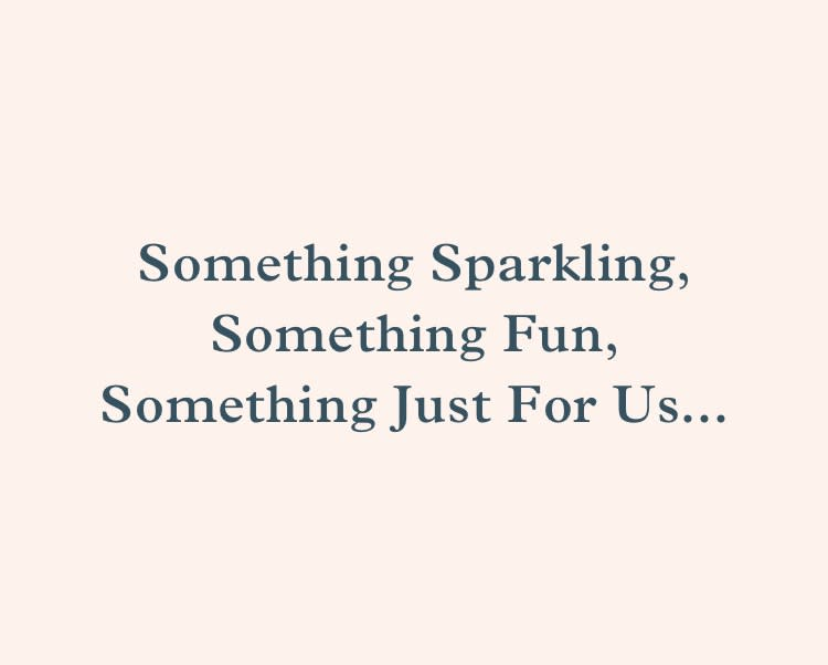 Something Sparkling, something fun, something just for us...