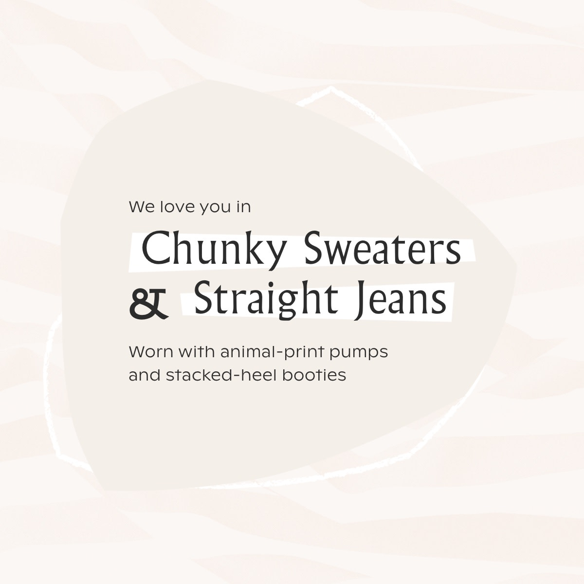 Chunky knits and straight jeans: worn with animal print pumps and stacked heel booties