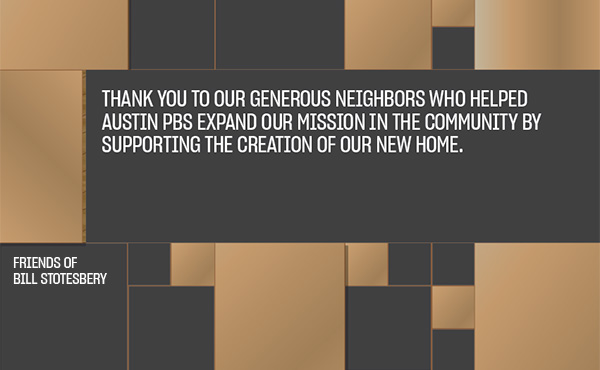 Thank you to our generous neighbors who helped Austin PBS expand our mission in the community by supporting the creation of our new home.