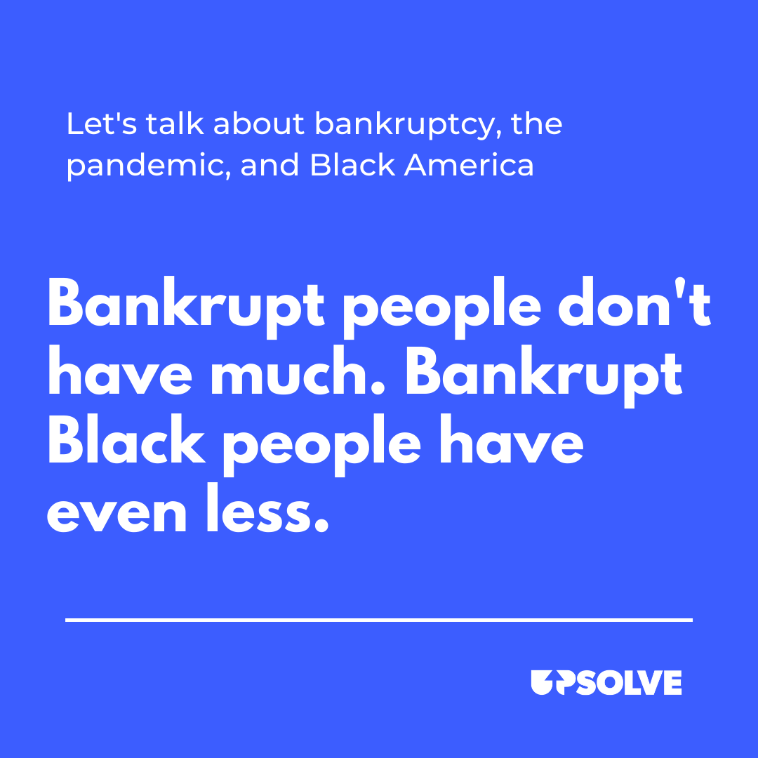 Graphic for A Look at COVID-19, Black Financial Peril, and Bankruptcy during Black History Month: Bankrupt people don't have much. Bankrupt Black people have even less.