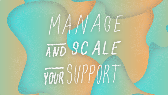 Manage and scale your support