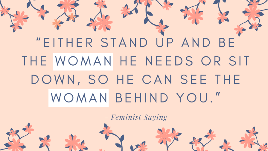 "Original: ""Either stand up and be the man she needs or sit down, so she can see the man behind you."" - Feminist Saying"