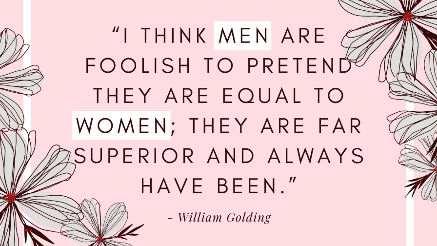 "Original: ""I think women are foolish to pretend they are equal to men; they are far superior and always have been."" - William Golding"