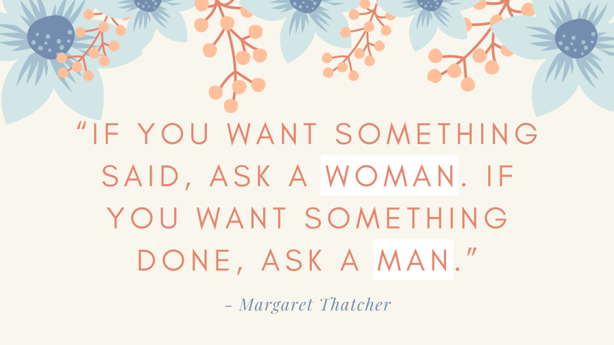 "Original: ""If you want something said, ask a man. If you want something done, ask a woman."" - Margaret Thatcher"