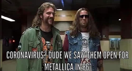 Meme that says: Coronavirus? Dude we saw them open for Metallica in 86'