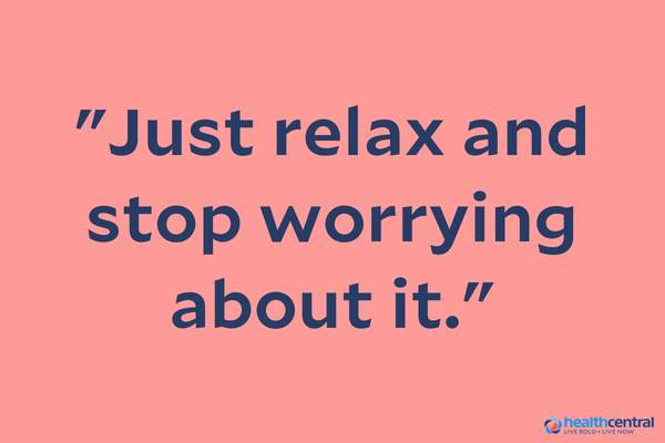 """Just relax and stop worrying about it"" quote"