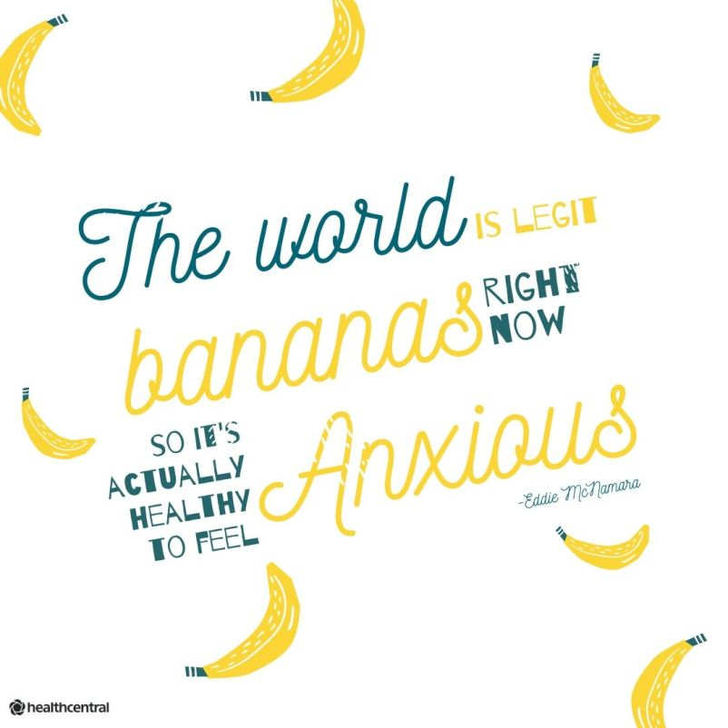 """The world is legit bananas right now, so it's actually healthy to feel anxious."""