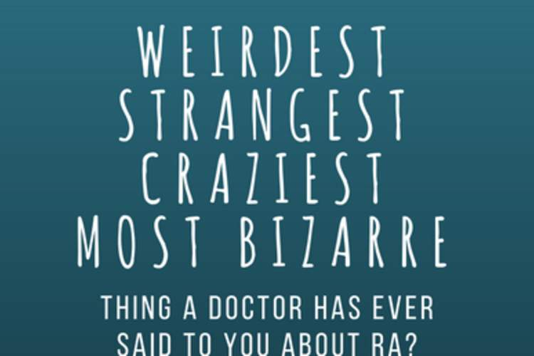 What is the weirdest, strangest, craziest, most bizarre thing a doctor has ever said to you about RA?