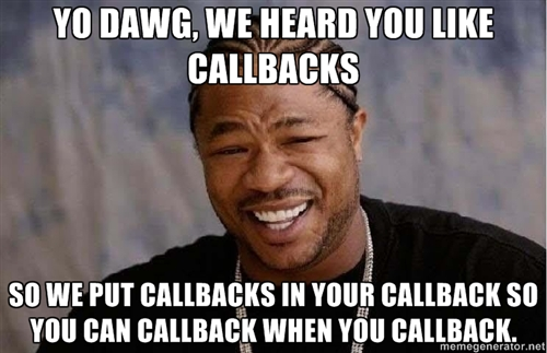 I heard ya like callbacks