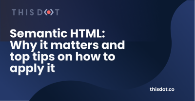Semantic HTML: Why it matters and top tips on how to apply it