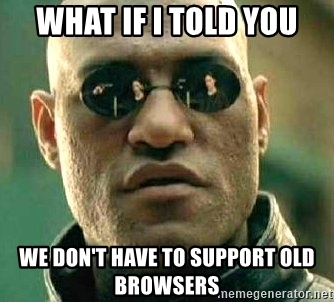 what-if-i-told-you-we-dont-have-to-support-old-browsers