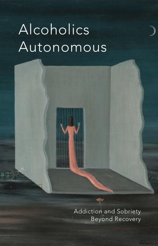Cover Image for Alcoholics Autonomous: Addiction and Sobriety Beyond Recovery